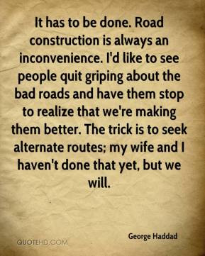 George Haddad - It has to be done. Road construction is always an ...