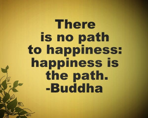 There is no path to happiness: happiness is the path.-Buddha
