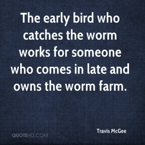 The early bird who catches the worm works for someone who comes in ...