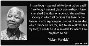 ... be, it is an ideal for which I am prepared to die. - Nelson Mandela