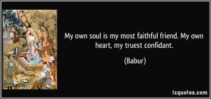 My own soul is my most faithful friend. My own heart, my truest ...