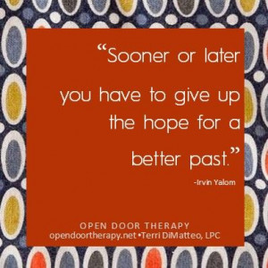 ... or later you have to give up the hope for a better past.