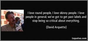 love round people, I love skinny people. I love people in general ...