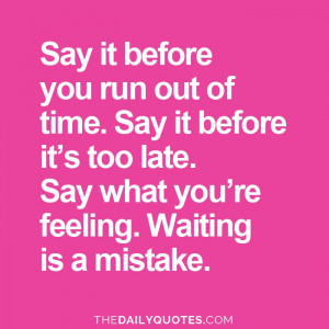 say-it-before-its-too-late-life-daily-quotes-sayings-pictures.jpg
