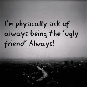 Physically Sick Of always Being The ugly firend always!