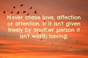 Never chase love, affection or attention. If it isn't given freely ...