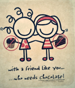 With A Friend Like You Who Needs chocolate ~ Friendship Quote