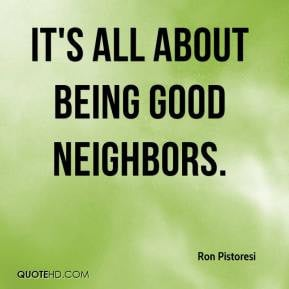 Ron Pistoresi - It's all about being good neighbors.