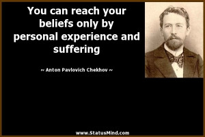 You can reach your beliefs only by personal experience and suffering