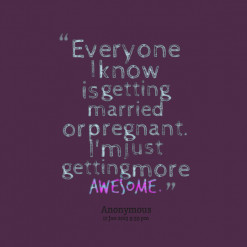 ... know is getting married or pregnant. I\'m just getting more *awesome