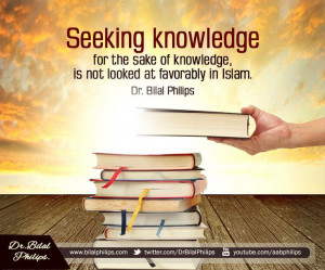 Seeking knowledge for the sake of knowledge, is not looked at ...