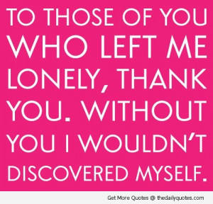 To Those Of You Who Left Me Lonely, Thank You. Without You I Wouldn ...