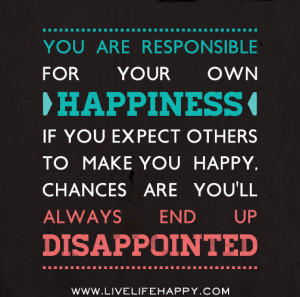 You Are Responsible For Your Own Happiness ~ Life Quote