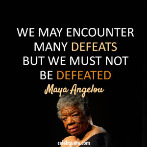 We may encounter many defeats, but we must not be defeated