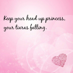 ... Up Princess Your Tiara Is Falling Quote Keep your head up princess