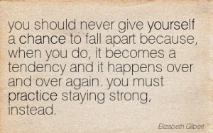 You should never give yourself a Chance to fall apart it becomes a ...