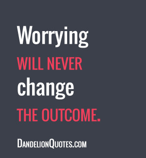 ... quotespictures.com/worrying-will-never-change-the-outcome-life-quote