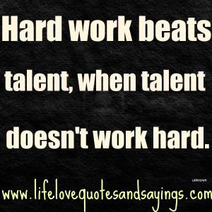 Hard work beats talent, when talent doesn't work hard. Unknown