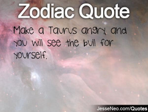Make a Taurus angry, and you will see the bull for yourself.