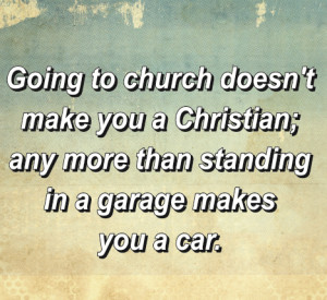 Going to church doesnt make you a Christian