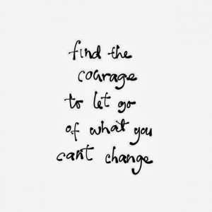 ... the courage to let go of what you can't change | Inspirational Quotes
