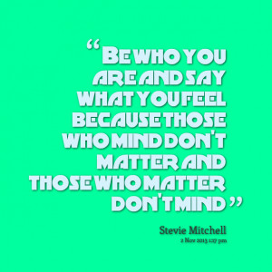 Quotes Picture: be who you are and say what you feel because those who ...