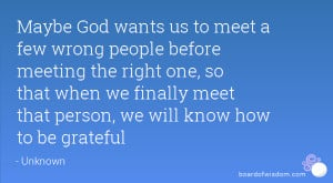 Maybe God wants us to meet a few wrong people before meeting the right ...