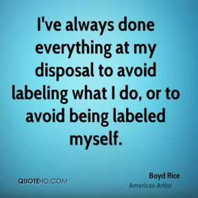 ... to avoid labeling what I do, or to avoid being labeled myself
