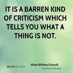 Alfred Whitney Griswold - It is a barren kind of criticism which tells ...