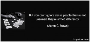 But you can't ignore dense people-they're not unarmed; they're armed ...