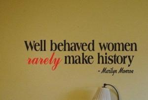 Well behaved women rarely make history – Marilyn Monroe