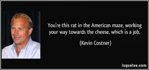 You're this rat in the American maze, working your way towards the ...