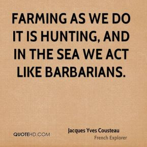 Jacques Yves Cousteau - Farming as we do it is hunting, and in the sea ...