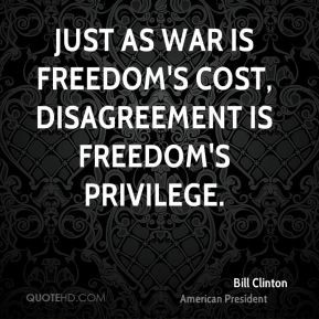 Bill Clinton - Just as war is freedom's cost, disagreement is freedom ...
