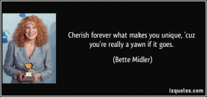 ... makes you unique, 'cuz you're really a yawn if it goes. - Bette Midler