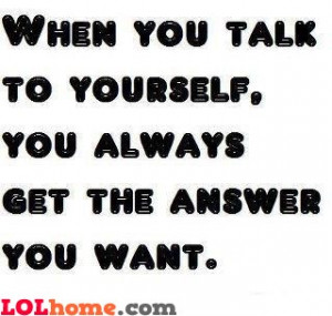 When you're talking to yourself, you're always getting the answer you ...