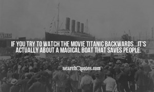 If you try to watch the movie Titanic backwards...it's actually about ...