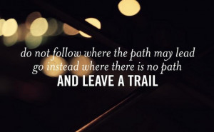 ... the path may lead go instead where there is no path and leave a trail