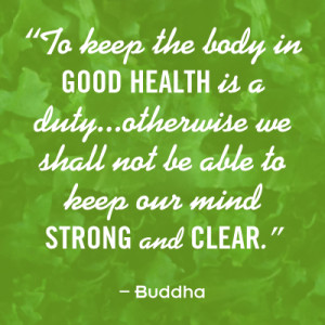 To keep the body in good health is a duty...otherwise we shall not be ...