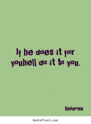 If he does it for youhell do it to you. Unknown good love sayings