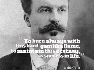 """... flame, to maintain this ecstasy, is success in life."""" ~ Walter Pater"""