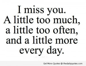 ... Little Too Often, And A Little More Every Day, - Missing You Quote