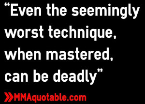 """Even the seemingly worst technique, when mastered, can be deadly"""""""