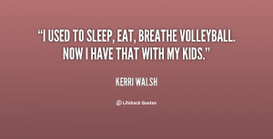 used to sleep, eat, breathe volleyball. Now I have that with my kids ...