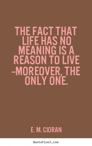 The fact that life has no meaning is a reason to live --moreover,.. E ...