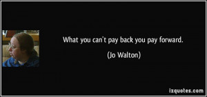 quote-what-you-can-t-pay-back-you-pay-forward-jo-walton-276619.jpg