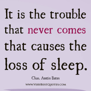 don't worry quotes, It is the trouble that never comes that causes the ...