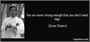 You are never strong enough that you don't need help. - Cesar Chavez
