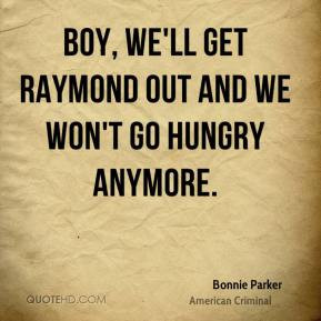 Bonnie Parker - Boy, we'll get Raymond out and we won't go hungry ...