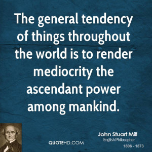 The general tendency of things throughout the world is to render ...